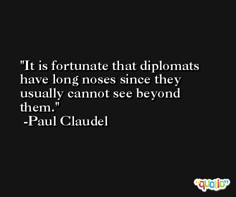 It is fortunate that diplomats have long noses since they usually cannot see beyond them. -Paul Claudel