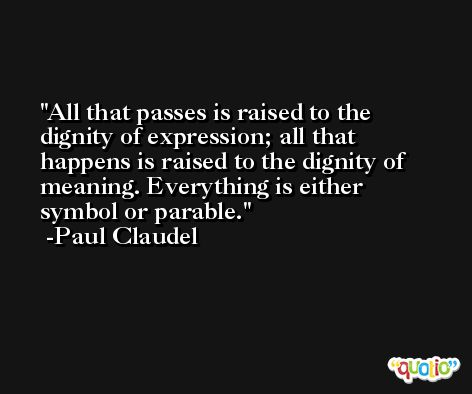 All that passes is raised to the dignity of expression; all that happens is raised to the dignity of meaning. Everything is either symbol or parable. -Paul Claudel