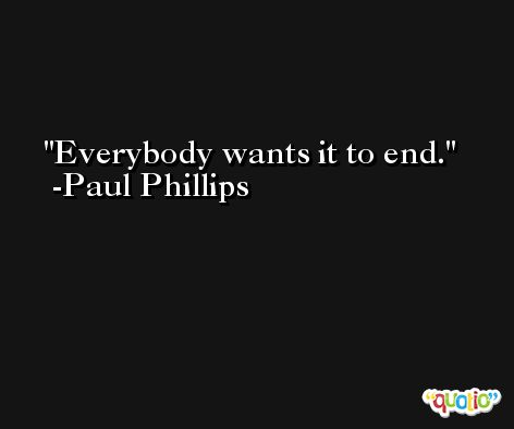 Everybody wants it to end. -Paul Phillips