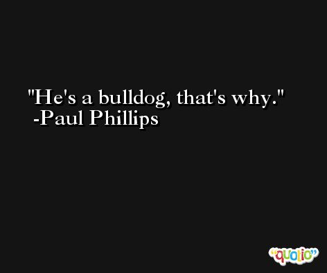 He's a bulldog, that's why. -Paul Phillips