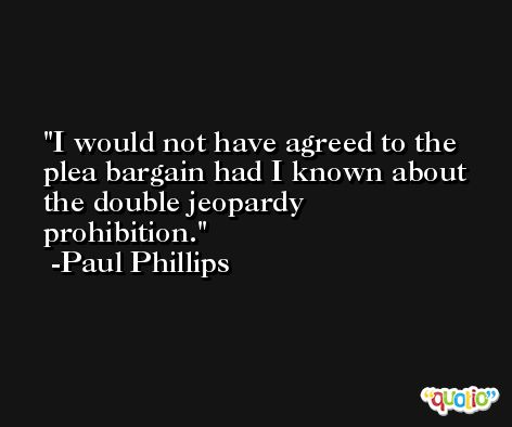 I would not have agreed to the plea bargain had I known about the double jeopardy prohibition. -Paul Phillips