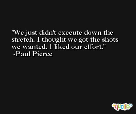 We just didn't execute down the stretch. I thought we got the shots we wanted. I liked our effort. -Paul Pierce