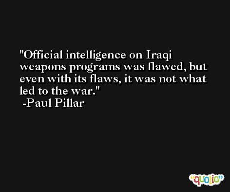 Official intelligence on Iraqi weapons programs was flawed, but even with its flaws, it was not what led to the war. -Paul Pillar