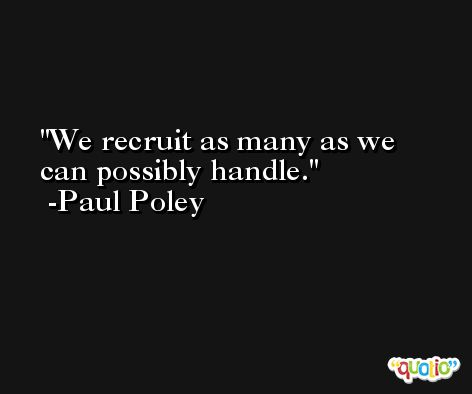 We recruit as many as we can possibly handle. -Paul Poley