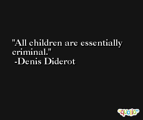 All children are essentially criminal. -Denis Diderot