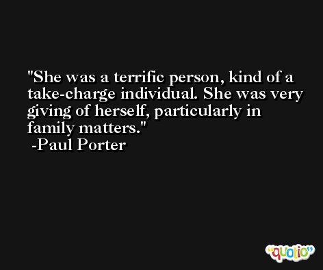 She was a terrific person, kind of a take-charge individual. She was very giving of herself, particularly in family matters. -Paul Porter