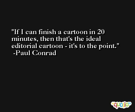 If I can finish a cartoon in 20 minutes, then that's the ideal editorial cartoon - it's to the point. -Paul Conrad