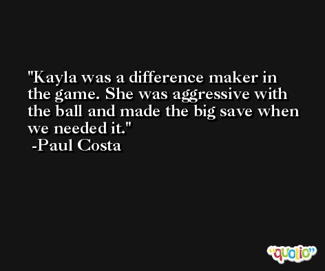 Kayla was a difference maker in the game. She was aggressive with the ball and made the big save when we needed it. -Paul Costa
