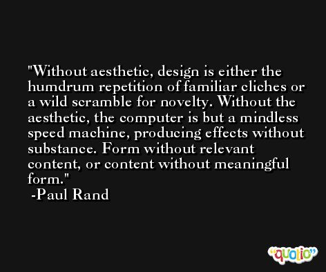 Without aesthetic, design is either the humdrum repetition of familiar cliches or a wild scramble for novelty. Without the aesthetic, the computer is but a mindless speed machine, producing effects without substance. Form without relevant content, or content without meaningful form. -Paul Rand