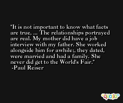 It is not important to know what facts are true, ... The relationships portrayed are real. My mother did have a job interview with my father. She worked alongside him for awhile;, they dated, were married and had a family. She never did get to the World's Fair. -Paul Reiser