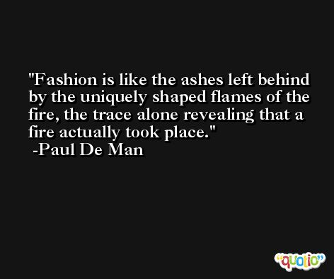 Fashion is like the ashes left behind by the uniquely shaped flames of the fire, the trace alone revealing that a fire actually took place. -Paul De Man