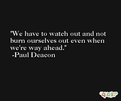 We have to watch out and not burn ourselves out even when we're way ahead. -Paul Deacon