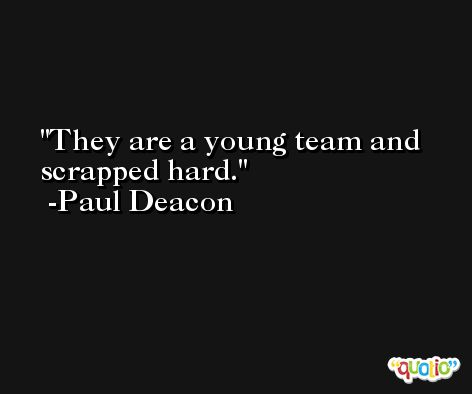 They are a young team and scrapped hard. -Paul Deacon