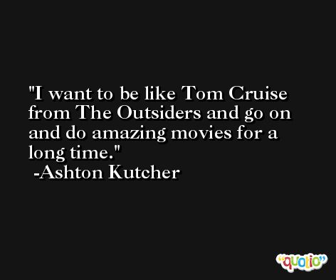 I want to be like Tom Cruise from The Outsiders and go on and do amazing movies for a long time. -Ashton Kutcher