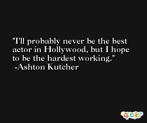 I'll probably never be the best actor in Hollywood, but I hope to be the hardest working. -Ashton Kutcher