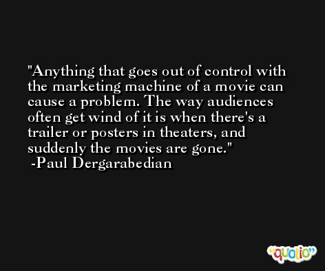 Anything that goes out of control with the marketing machine of a movie can cause a problem. The way audiences often get wind of it is when there's a trailer or posters in theaters, and suddenly the movies are gone. -Paul Dergarabedian
