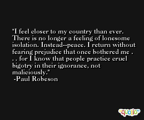 I feel closer to my country than ever. There is no longer a feeling of lonesome isolation. Instead--peace. I return without fearing prejudice that once bothered me . . . for I know that people practice cruel bigotry in their ignorance, not maliciously. -Paul Robeson