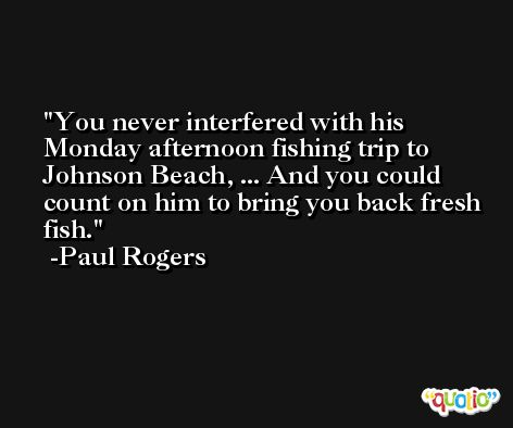 You never interfered with his Monday afternoon fishing trip to Johnson Beach, ... And you could count on him to bring you back fresh fish. -Paul Rogers
