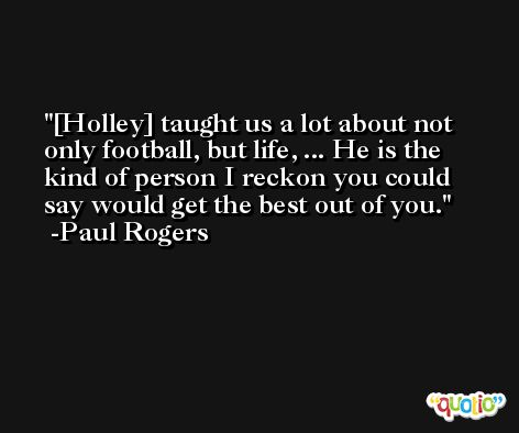 [Holley] taught us a lot about not only football, but life, ... He is the kind of person I reckon you could say would get the best out of you. -Paul Rogers