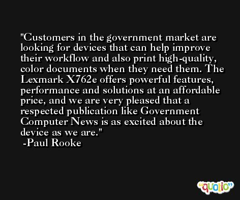 Customers in the government market are looking for devices that can help improve their workflow and also print high-quality, color documents when they need them. The Lexmark X762e offers powerful features, performance and solutions at an affordable price, and we are very pleased that a respected publication like Government Computer News is as excited about the device as we are. -Paul Rooke