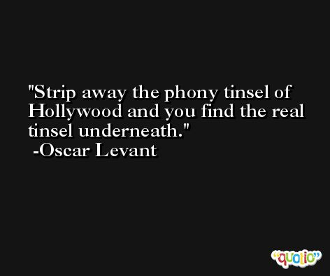 Strip away the phony tinsel of Hollywood and you find the real tinsel underneath. -Oscar Levant