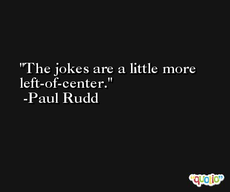 The jokes are a little more left-of-center. -Paul Rudd