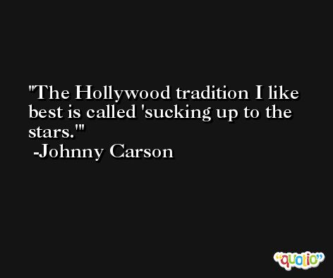 The Hollywood tradition I like best is called 'sucking up to the stars.' -Johnny Carson