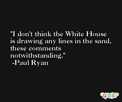 I don't think the White House is drawing any lines in the sand, these comments notwithstanding. -Paul Ryan