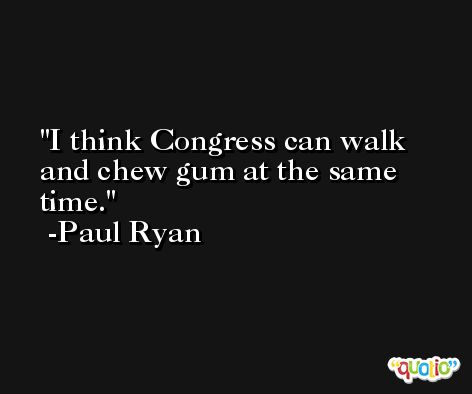 I think Congress can walk and chew gum at the same time. -Paul Ryan
