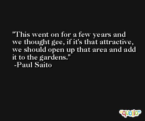 This went on for a few years and we thought gee, if it's that attractive, we should open up that area and add it to the gardens. -Paul Saito