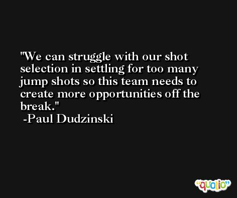 We can struggle with our shot selection in settling for too many jump shots so this team needs to create more opportunities off the break. -Paul Dudzinski