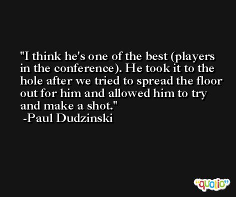I think he's one of the best (players in the conference). He took it to the hole after we tried to spread the floor out for him and allowed him to try and make a shot. -Paul Dudzinski