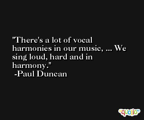 There's a lot of vocal harmonies in our music, ... We sing loud, hard and in harmony. -Paul Duncan