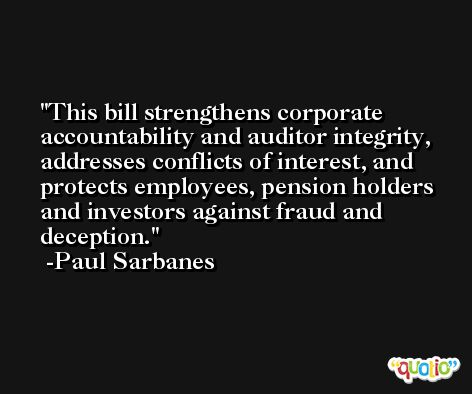 This bill strengthens corporate accountability and auditor integrity, addresses conflicts of interest, and protects employees, pension holders and investors against fraud and deception. -Paul Sarbanes