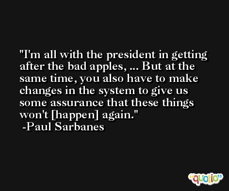 I'm all with the president in getting after the bad apples, ... But at the same time, you also have to make changes in the system to give us some assurance that these things won't [happen] again. -Paul Sarbanes