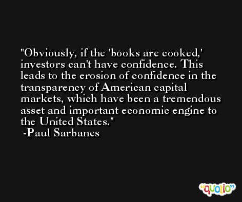 Obviously, if the 'books are cooked,' investors can't have confidence. This leads to the erosion of confidence in the transparency of American capital markets, which have been a tremendous asset and important economic engine to the United States. -Paul Sarbanes