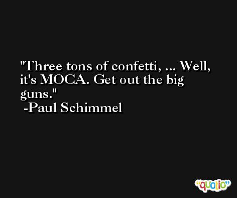 Three tons of confetti, ... Well, it's MOCA. Get out the big guns. -Paul Schimmel