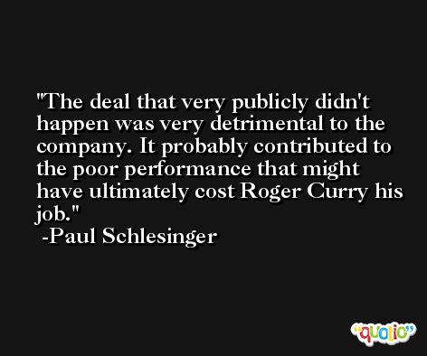 The deal that very publicly didn't happen was very detrimental to the company. It probably contributed to the poor performance that might have ultimately cost Roger Curry his job. -Paul Schlesinger