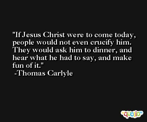 If Jesus Christ were to come today, people would not even crucify him. They would ask him to dinner, and hear what he had to say, and make fun of it. -Thomas Carlyle