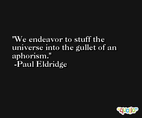 We endeavor to stuff the universe into the gullet of an aphorism. -Paul Eldridge