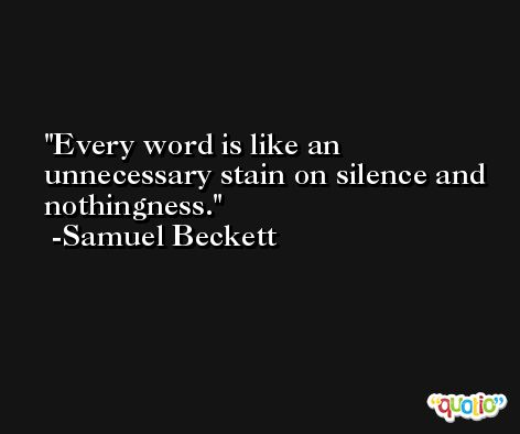 Every word is like an unnecessary stain on silence and nothingness. -Samuel Beckett