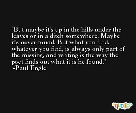 But maybe it's up in the hills under the leaves or in a ditch somewhere. Maybe it's never found. But what you find, whatever you find, is always only part of the missing, and writing is the way the poet finds out what it is he found. -Paul Engle