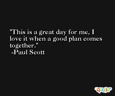This is a great day for me, I love it when a good plan comes together. -Paul Scott