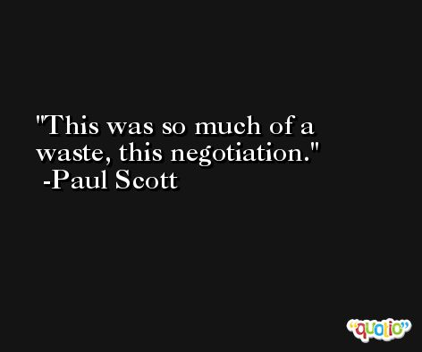 This was so much of a waste, this negotiation. -Paul Scott