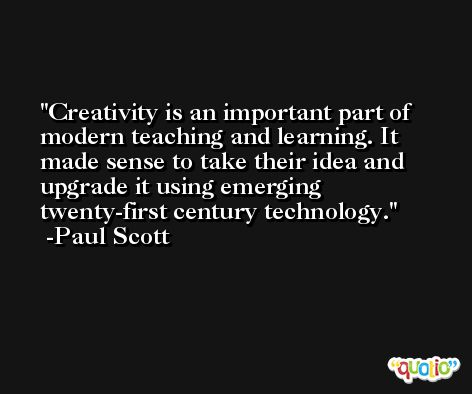 Creativity is an important part of modern teaching and learning. It made sense to take their idea and upgrade it using emerging twenty-first century technology. -Paul Scott