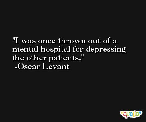 I was once thrown out of a mental hospital for depressing the other patients. -Oscar Levant