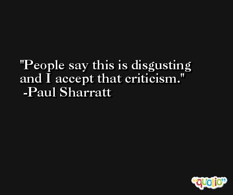 People say this is disgusting and I accept that criticism. -Paul Sharratt