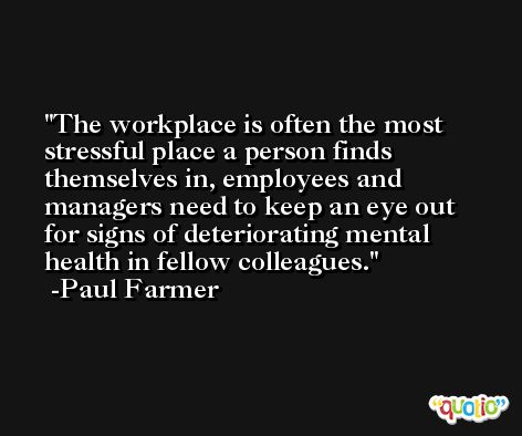 The workplace is often the most stressful place a person finds themselves in, employees and managers need to keep an eye out for signs of deteriorating mental health in fellow colleagues. -Paul Farmer