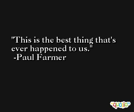 This is the best thing that's ever happened to us. -Paul Farmer