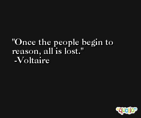 Once the people begin to reason, all is lost. -Voltaire